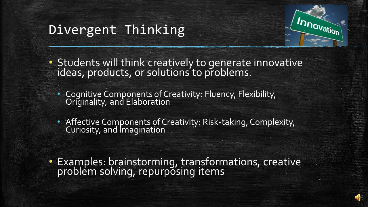 Divergent Thinking Students will think creatively to generate innovative ideas, products, or solutions to problems.