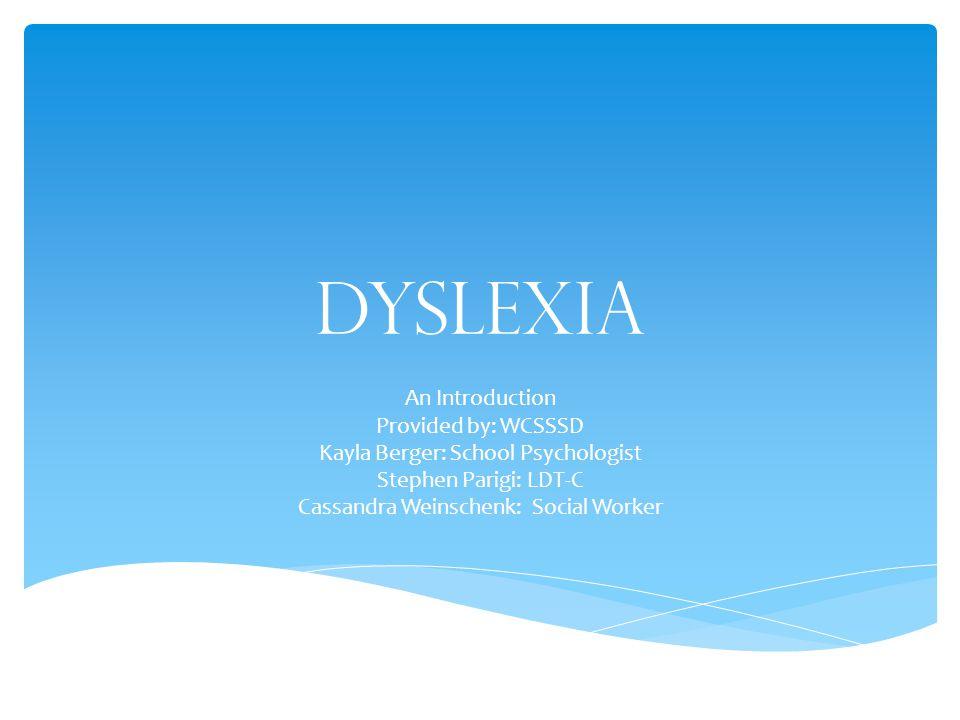 Dyslexia An Introduction Provided by: WCSSSD Kayla Berger: School Psychologist Stephen Parigi: LDT-C Cassandra Weinschenk: Social Worker