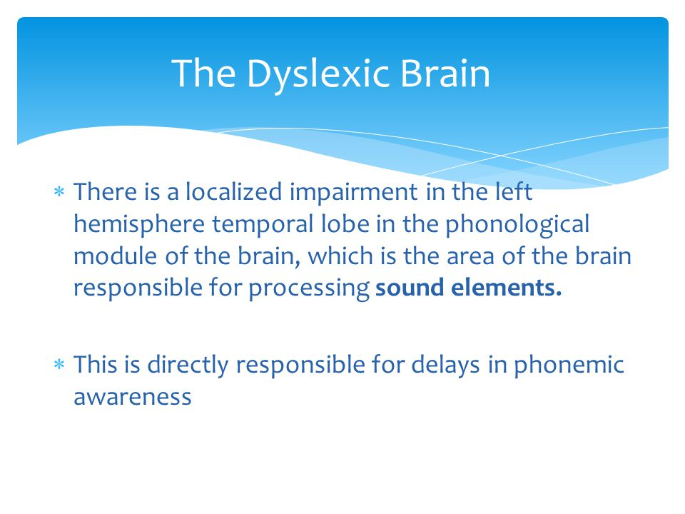  There is a localized impairment in the left hemisphere temporal lobe in the phonological module of the brain, which is the area of the brain responsible for processing sound elements.