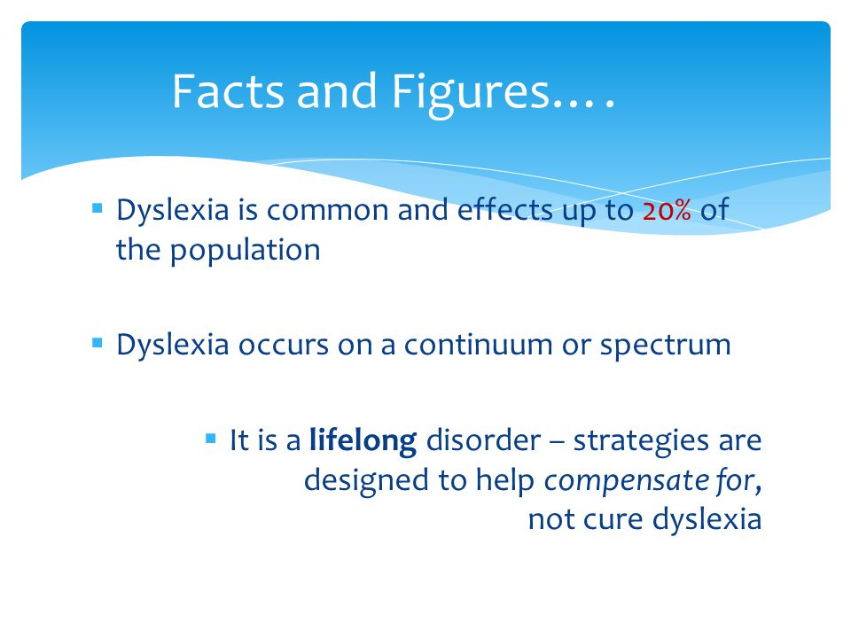  Dyslexia is common and effects up to 20% of the population  Dyslexia occurs on a continuum or spectrum  It is a lifelong disorder – strategies are
