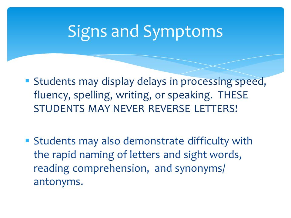  Students may display delays in processing speed, fluency, spelling, writing, or speaking. THESE STUDENTS MAY NEVER REVERSE LETTERS!  Students may a