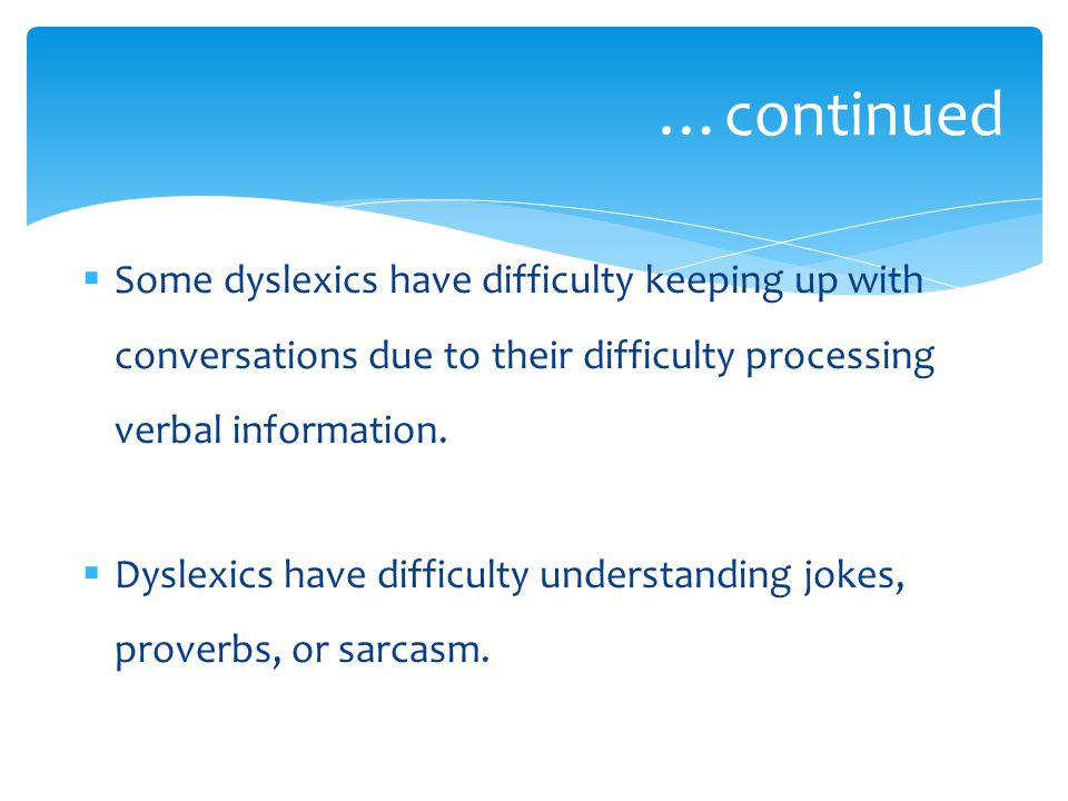  Some dyslexics have difficulty keeping up with conversations due to their difficulty processing verbal information.  Dyslexics have difficulty unde