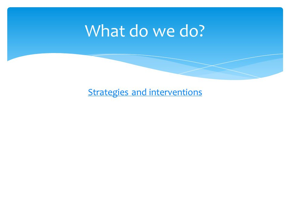 Strategies and interventions What do we do