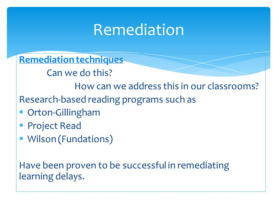Remediation techniques Can we do this? How can we address this in our classrooms? Research-based reading programs such as  Orton-Gillingham  Project
