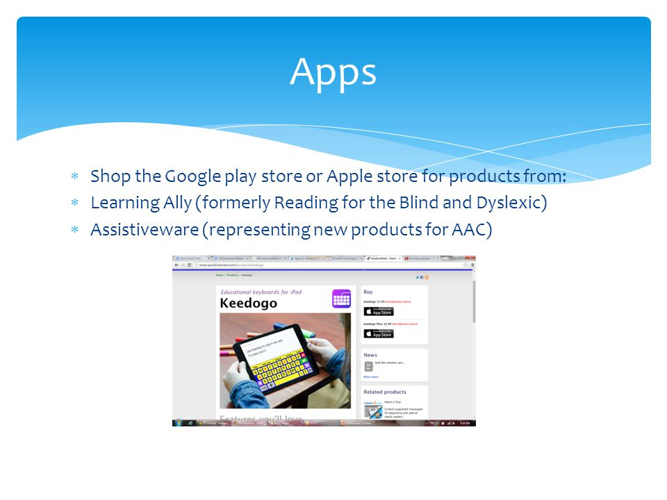  Shop the Google play store or Apple store for products from:  Learning Ally (formerly Reading for the Blind and Dyslexic)  Assistiveware (represen