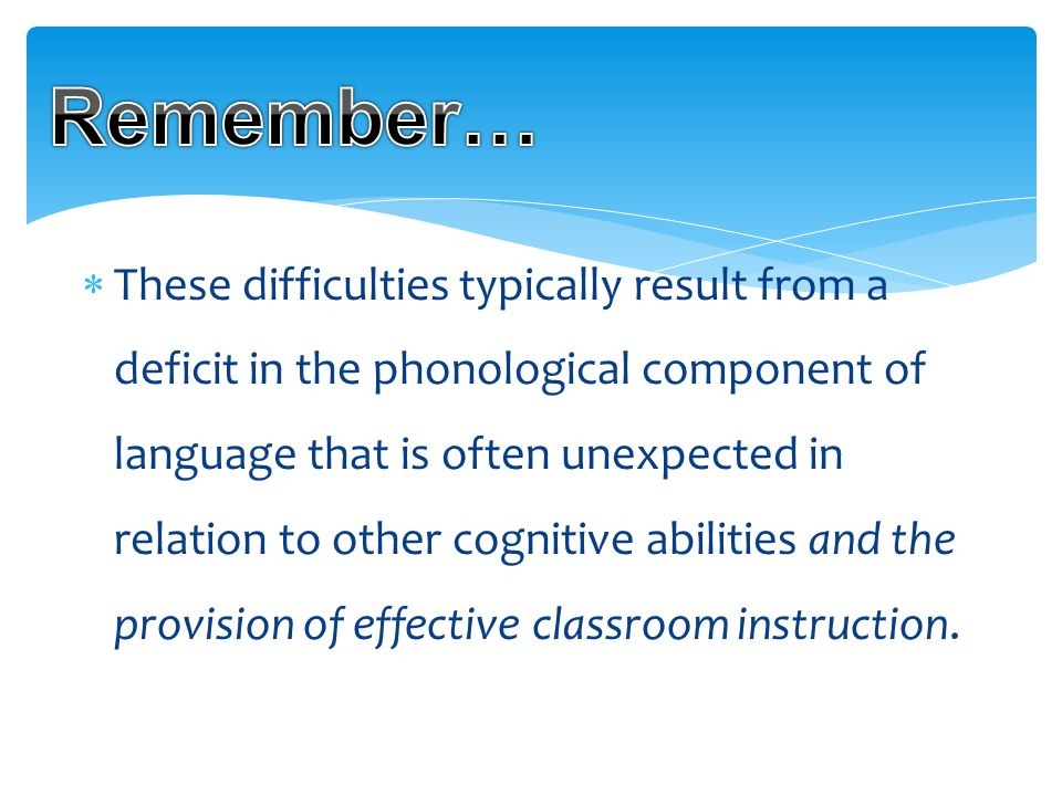  These difficulties typically result from a deficit in the phonological component of language that is often unexpected in relation to other cognitive abilities and the provision of effective classroom instruction.
