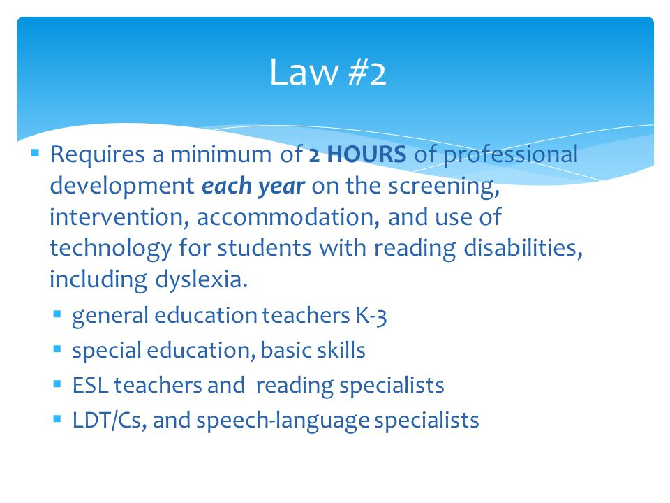  Requires a minimum of 2 HOURS of professional development each year on the screening, intervention, accommodation, and use of technology for students with reading disabilities, including dyslexia.
