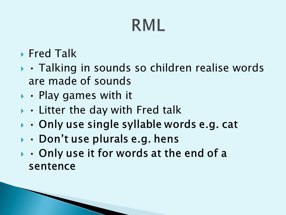  Fred Talk  Talking in sounds so children realise words are made of sounds  Play games with it  Litter the day with Fred talk  Only use single sy