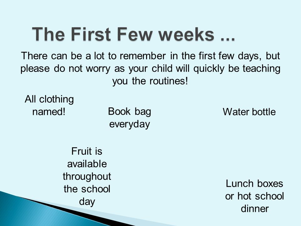 There can be a lot to remember in the first few days, but please do not worry as your child will quickly be teaching you the routines! Water bottle Al