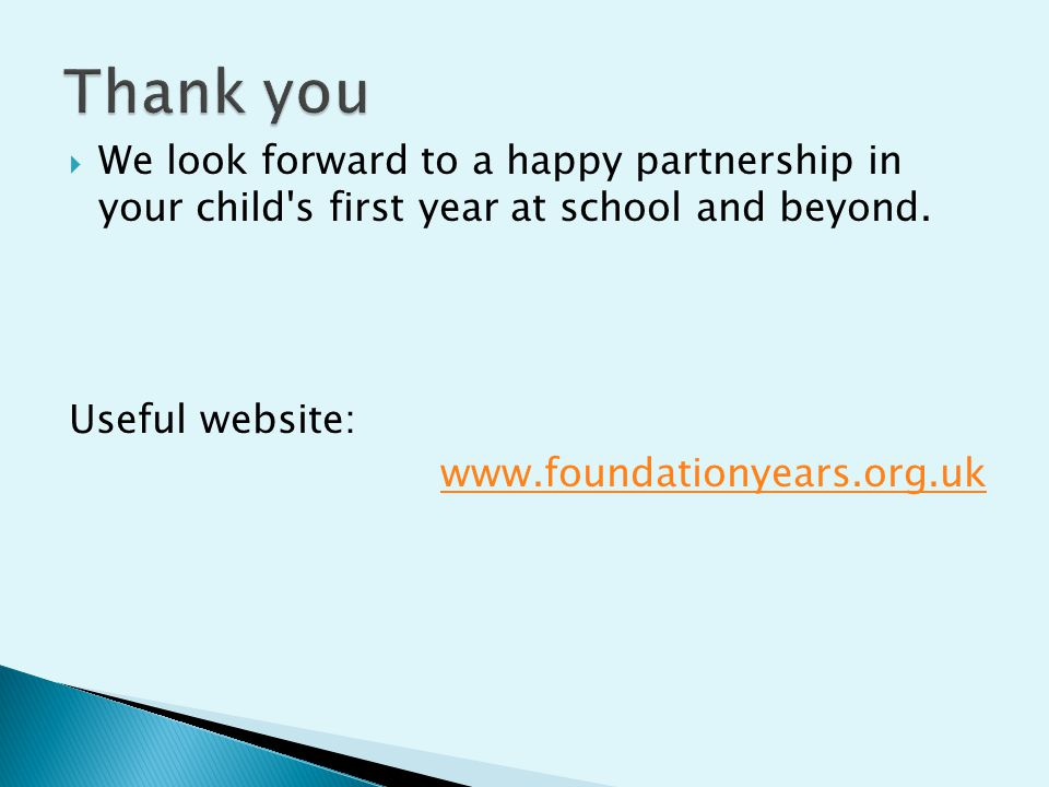  We look forward to a happy partnership in your child's first year at school and beyond. Useful website: www.foundationyears.org.uk