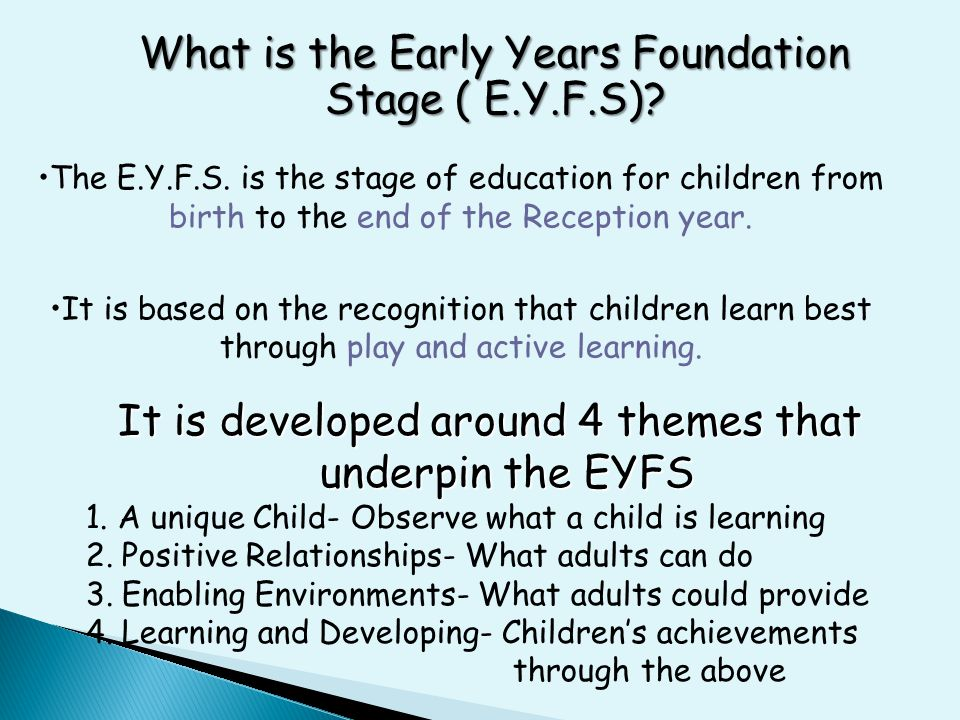 What is the Early Years Foundation Stage ( E.Y.F.S)? The E.Y.F.S. is the stage of education for children from birth to the end of the Reception year.