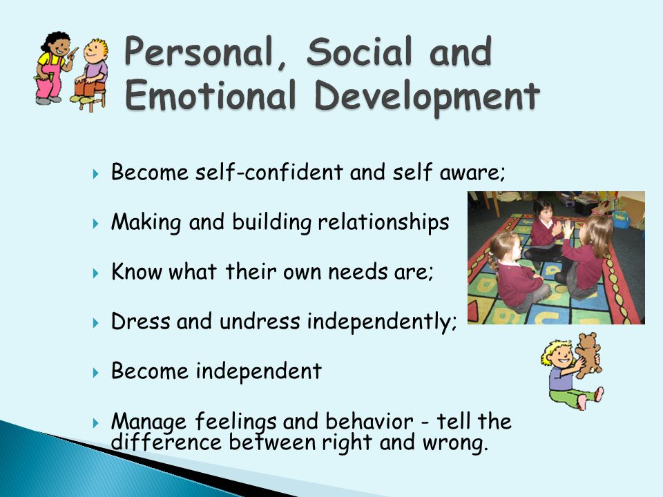  Become self-confident and self aware;  Making and building relationships  Know what their own needs are;  Dress and undress independently;  Beco