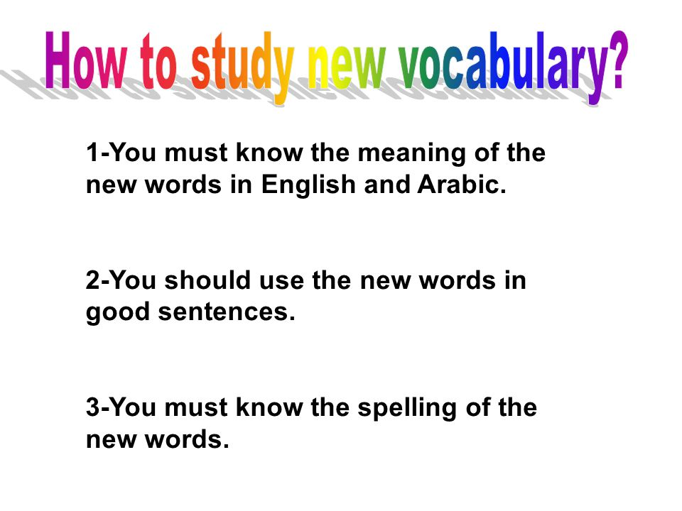 1-You must know the meaning of the new words in English and Arabic. 2-You should use the new words in good sentences. 3-You must know the spelling of