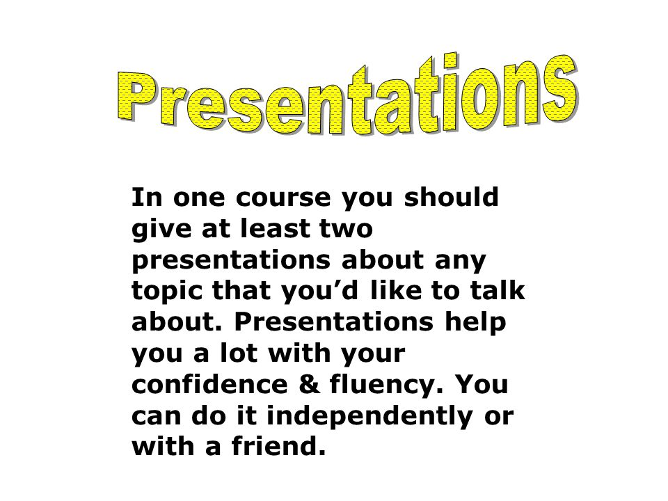 In one course you should give at least two presentations about any topic that you'd like to talk about.
