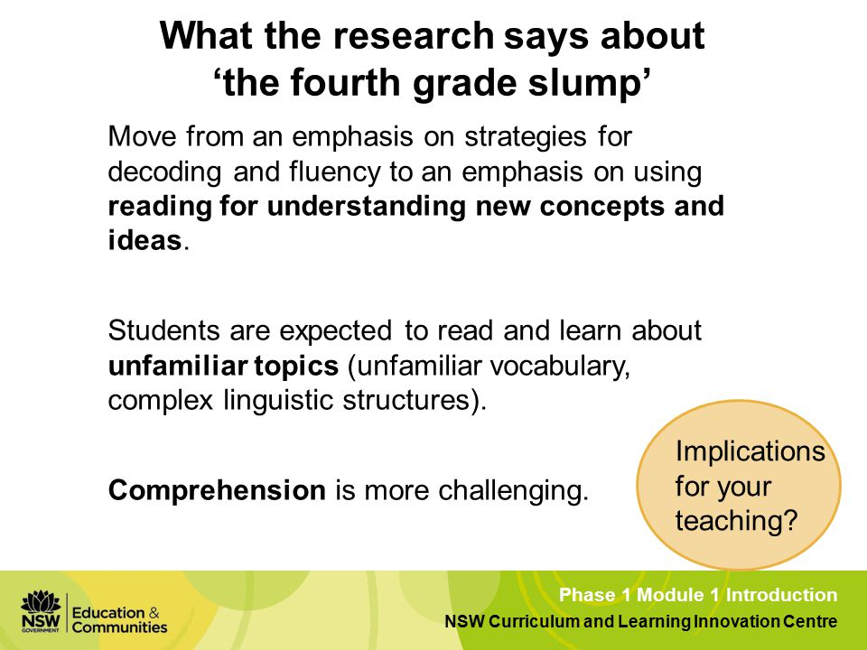 Phase 1 Module 1 Introduction NSW Curriculum and Learning Innovation Centre What the research says about 'the fourth grade slump' Move from an emphasis on strategies for decoding and fluency to an emphasis on using reading for understanding new concepts and ideas.