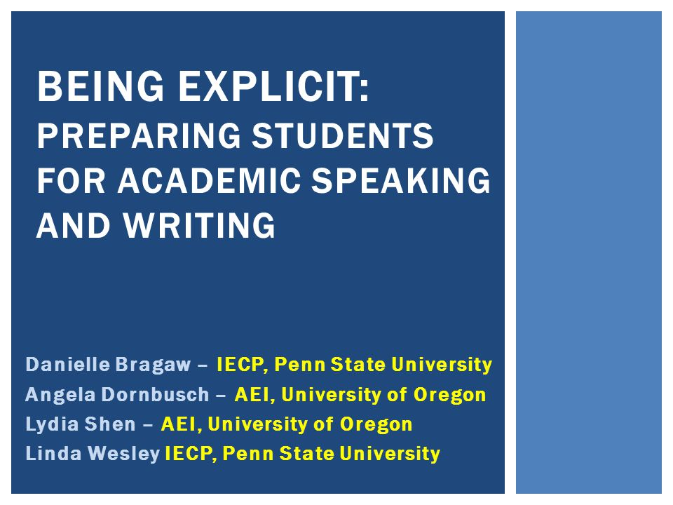 Danielle Bragaw – IECP, Penn State University Angela Dornbusch – AEI, University of Oregon Lydia Shen – AEI, University of Oregon Linda Wesley IECP, Penn State University BEING EXPLICIT: PREPARING STUDENTS FOR ACADEMIC SPEAKING AND WRITING