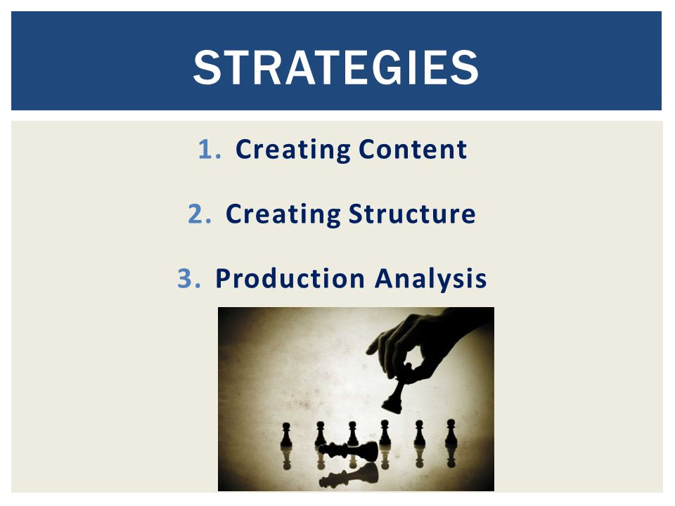 1.Creating Content 2.Creating Structure 3.Production Analysis STRATEGIES