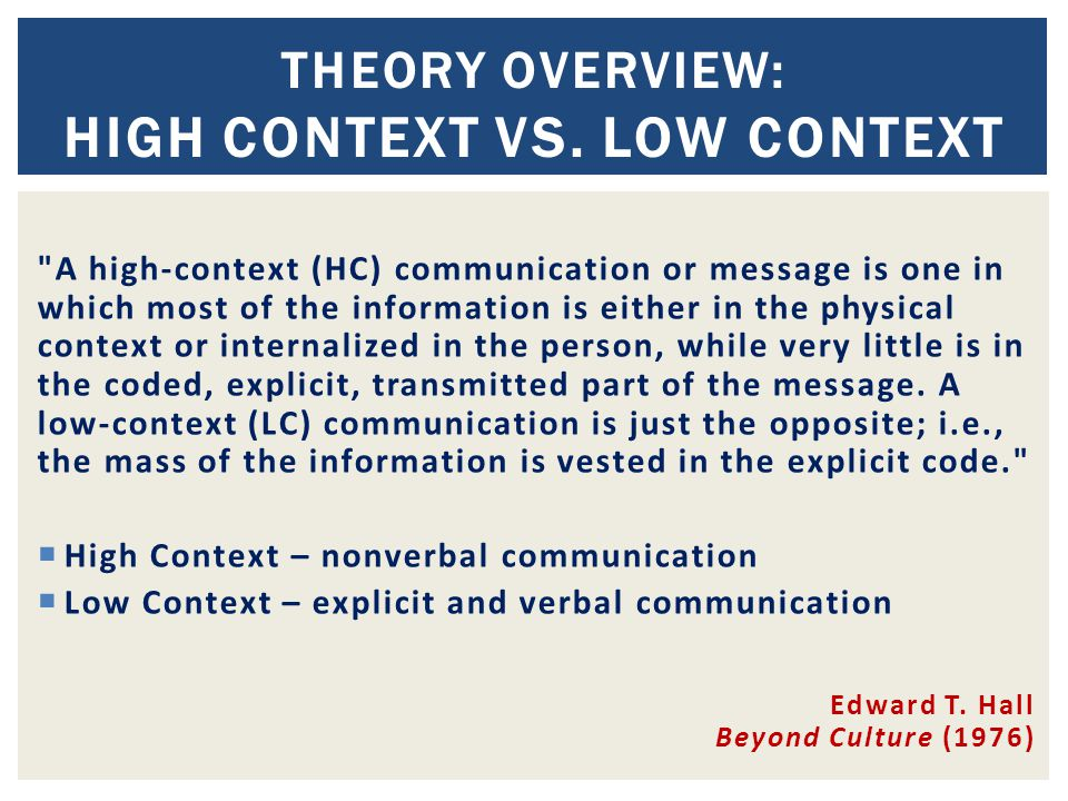 A high-context (HC) communication or message is one in which most of the information is either in the physical context or internalized in the person, while very little is in the coded, explicit, transmitted part of the message.