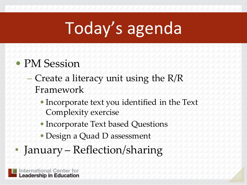 Today's agenda PM Session –Create a literacy unit using the R/R Framework Incorporate text you identified in the Text Complexity exercise Incorporate Text based Questions Design a Quad D assessment January – Reflection/sharing