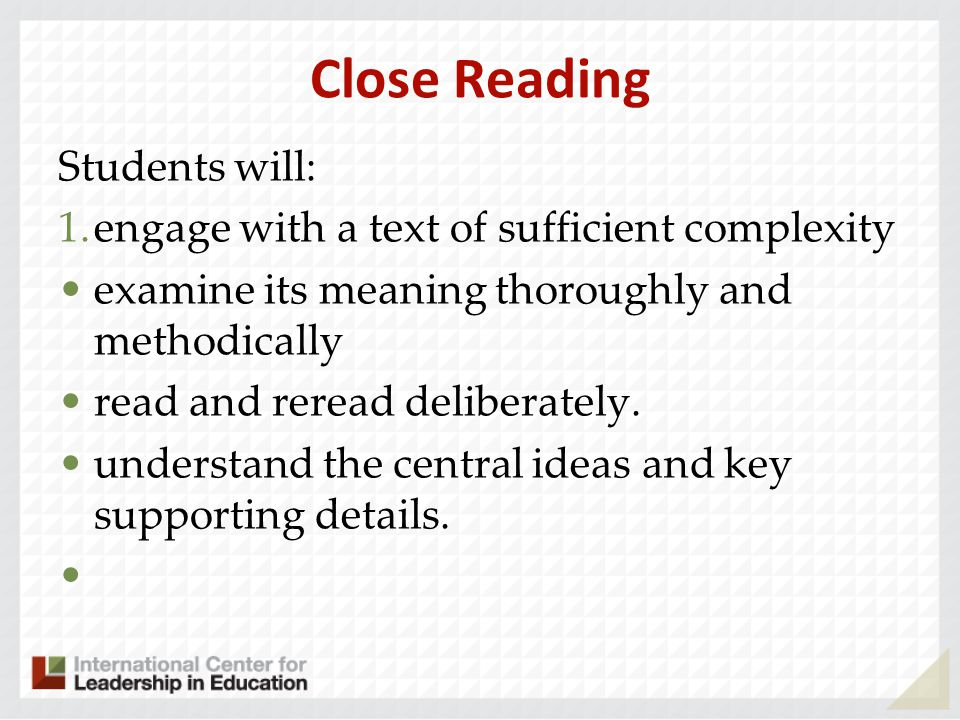 Close Reading Students will: 1.engage with a text of sufficient complexity examine its meaning thoroughly and methodically read and reread deliberately.