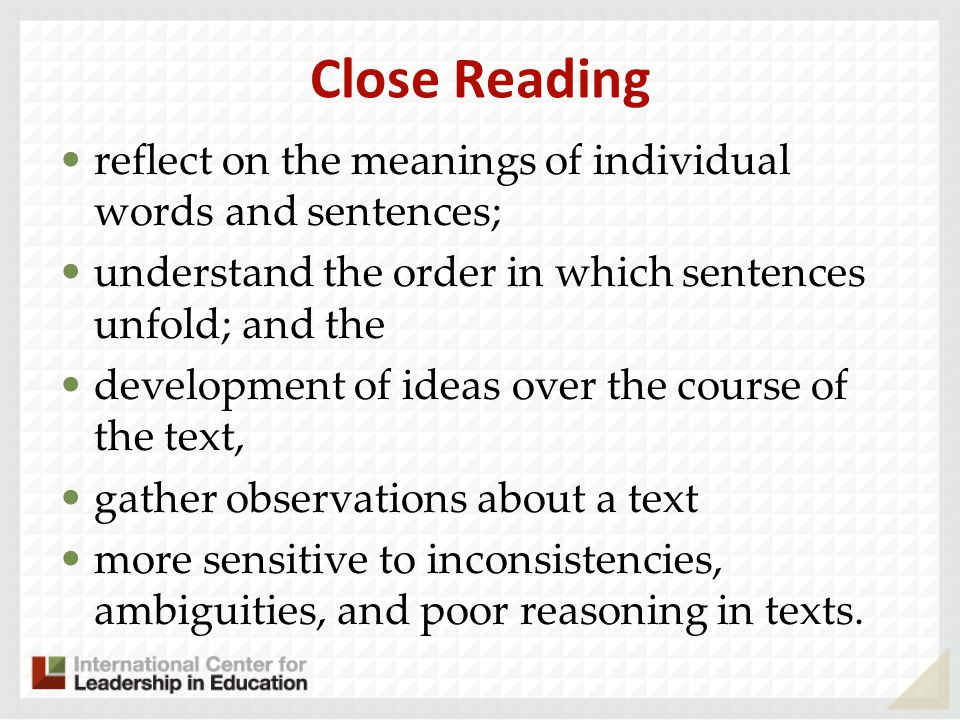 Close Reading reflect on the meanings of individual words and sentences; understand the order in which sentences unfold; and the development of ideas over the course of the text, gather observations about a text more sensitive to inconsistencies, ambiguities, and poor reasoning in texts.
