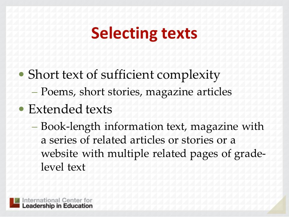 Selecting texts Short text of sufficient complexity –Poems, short stories, magazine articles Extended texts –Book-length information text, magazine with a series of related articles or stories or a website with multiple related pages of grade- level text
