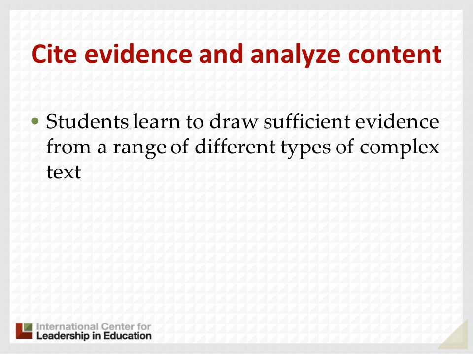 Cite evidence and analyze content Students learn to draw sufficient evidence from a range of different types of complex text