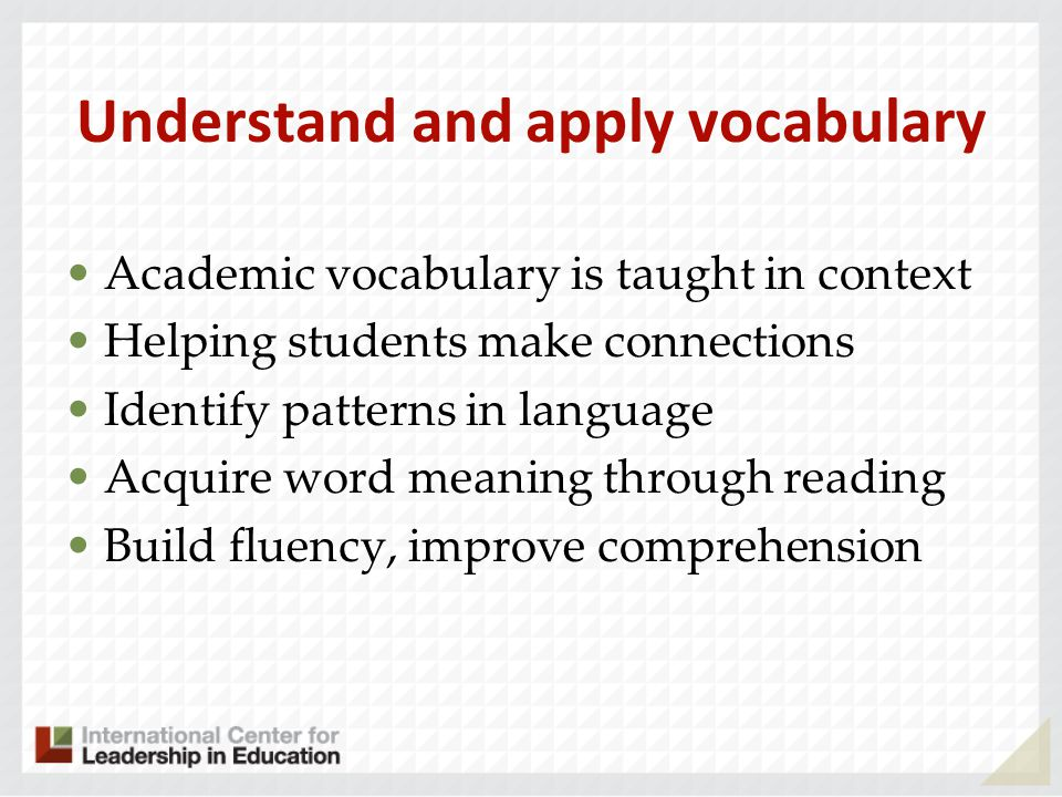 Understand and apply vocabulary Academic vocabulary is taught in context Helping students make connections Identify patterns in language Acquire word meaning through reading Build fluency, improve comprehension