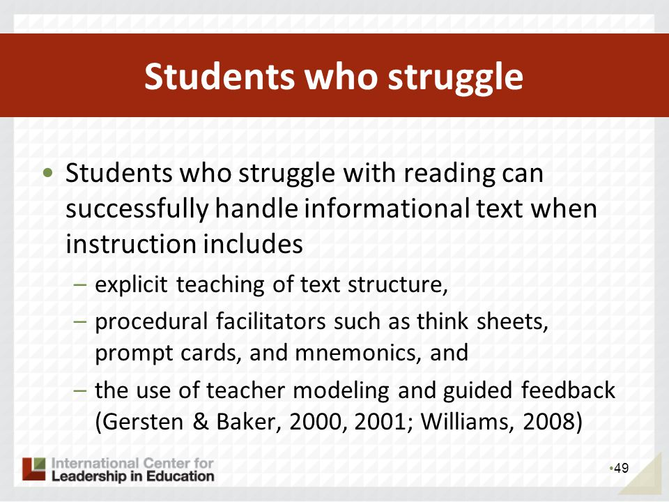 Students who struggle with reading can successfully handle informational text when instruction includes –explicit teaching of text structure, –procedural facilitators such as think sheets, prompt cards, and mnemonics, and –the use of teacher modeling and guided feedback (Gersten & Baker, 2000, 2001; Williams, 2008) – From K-12 Teachers: Building Comprehension in the Common Core 49 Students who struggle
