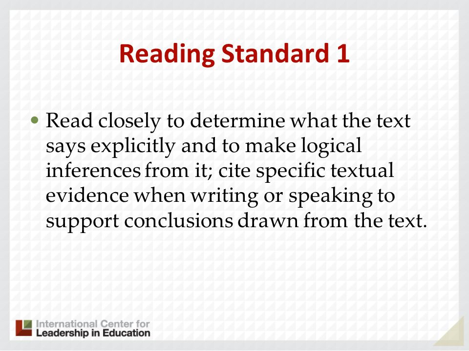 Reading Standard 1 Read closely to determine what the text says explicitly and to make logical inferences from it; cite specific textual evidence when writing or speaking to support conclusions drawn from the text.