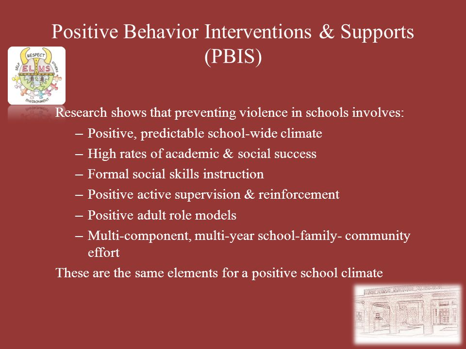 Positive Behavior Interventions & Supports (PBIS) Research shows that preventing violence in schools involves: – Positive, predictable school-wide cli