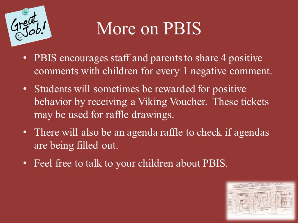 More on PBIS PBIS encourages staff and parents to share 4 positive comments with children for every 1 negative comment. Students will sometimes be rew