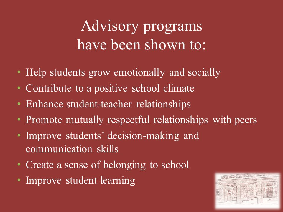 Advisory programs have been shown to: Help students grow emotionally and socially Contribute to a positive school climate Enhance student-teacher relationships Promote mutually respectful relationships with peers Improve students' decision-making and communication skills Create a sense of belonging to school Improve student learning