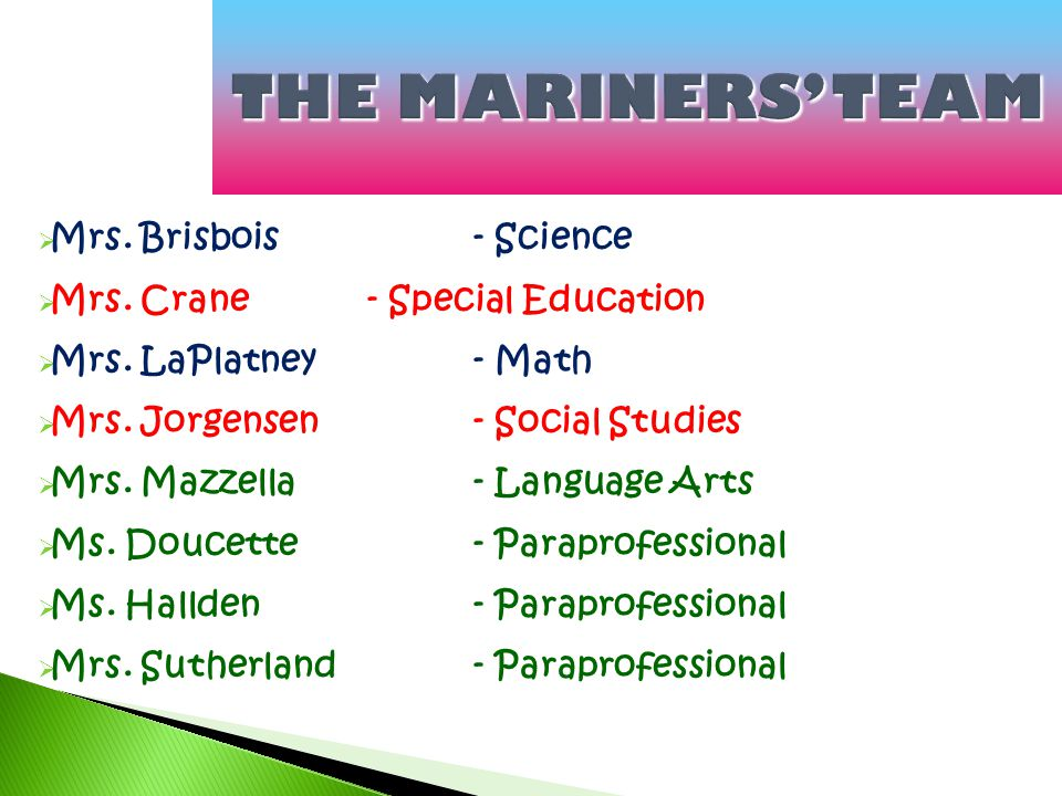 THE MARINERS' TEAM  Mrs. Brisbois - Science  Mrs. Crane - Special Education  Mrs. LaPlatney - Math  Mrs. Jorgensen - Social Studies  Mrs. Mazzell