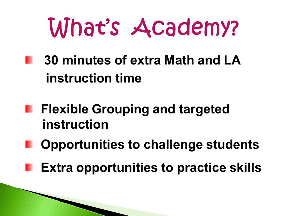 What's Academy? 30 minutes of extra Math and LA instruction time Flexible Grouping and targeted instruction Opportunities to challenge students Extra