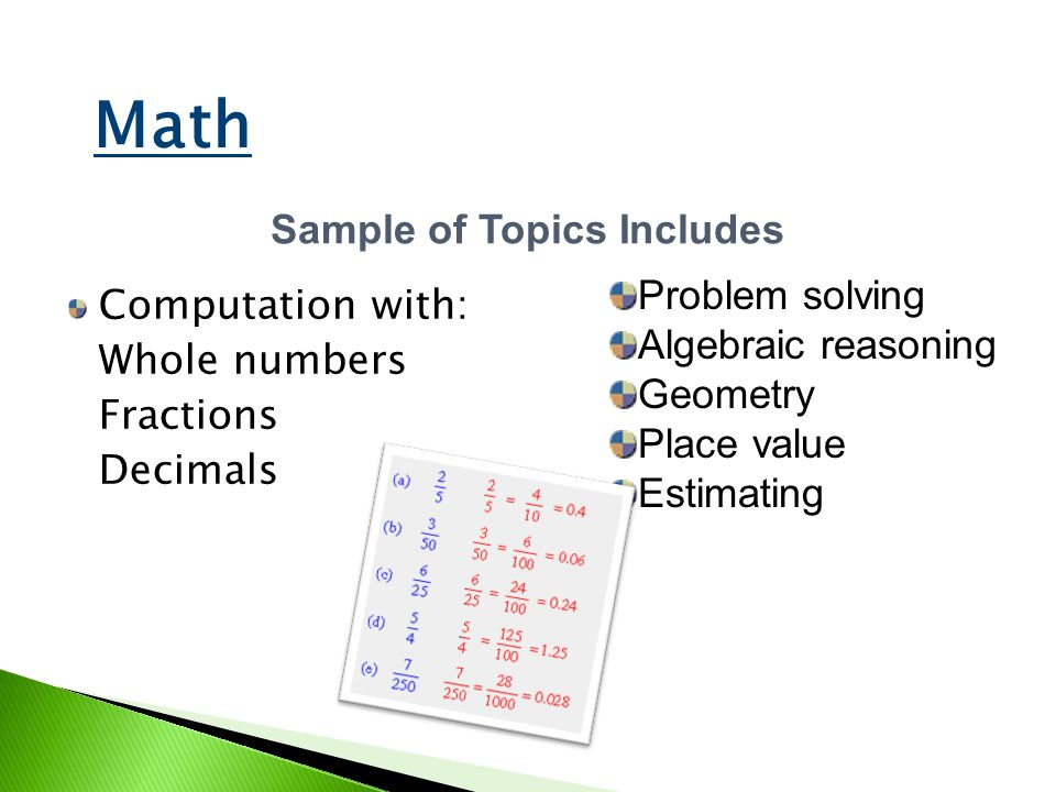 Computation with: Whole numbers Fractions Decimals Sample of Topics Includes Problem solving Algebraic reasoning Geometry Place value Estimating Math