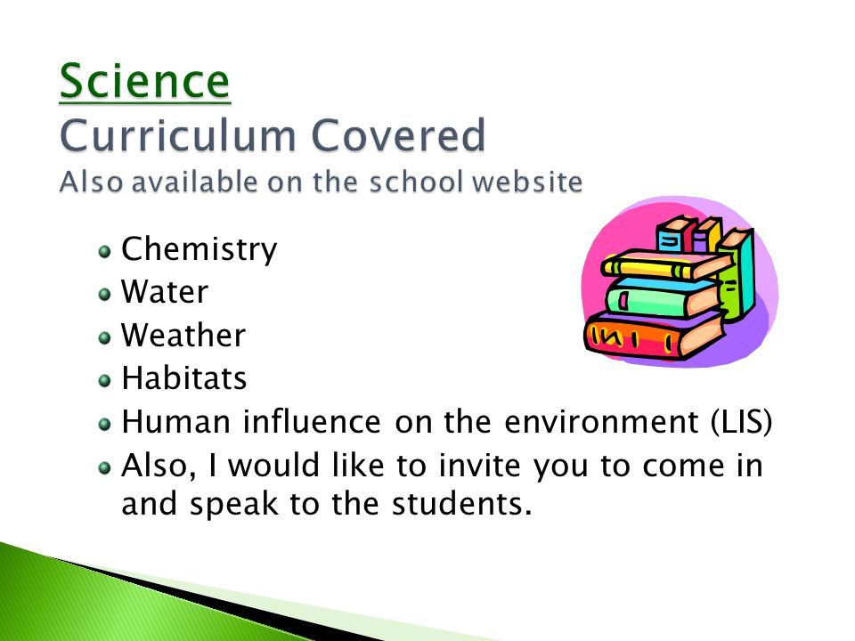 Chemistry Water Weather Habitats Human influence on the environment (LIS) Also, I would like to invite you to come in and speak to the students.