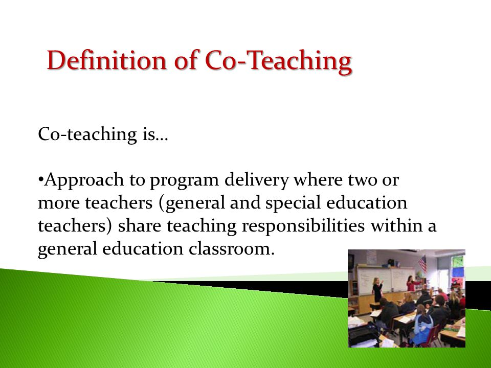 Co-teaching is… Approach to program delivery where two or more teachers (general and special education teachers) share teaching responsibilities withi