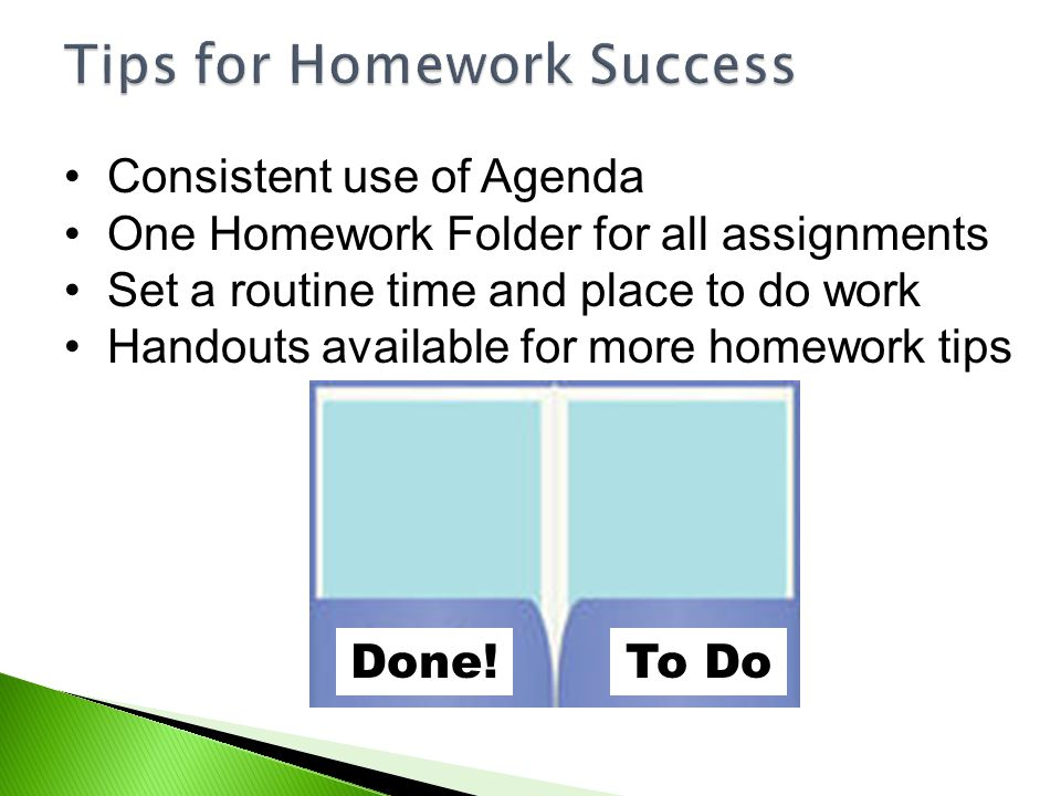 Consistent use of Agenda One Homework Folder for all assignments Set a routine time and place to do work Handouts available for more homework tips Don