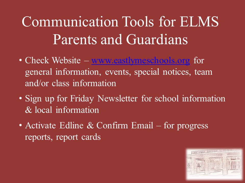 Communication Tools for ELMS Parents and Guardians Check Website – www.eastlymeschools.org for general information, events, special notices, team and/or class informationwww.eastlymeschools.org Sign up for Friday Newsletter for school information & local information Activate Edline & Confirm Email – for progress reports, report cards