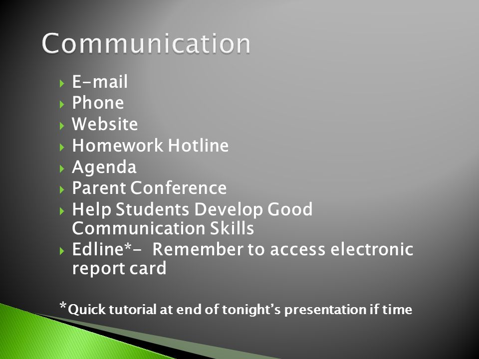  E-mail  Phone  Website  Homework Hotline  Agenda  Parent Conference  Help Students Develop Good Communication Skills  Edline*- Remember to access electronic report card * Quick tutorial at end of tonight's presentation if time