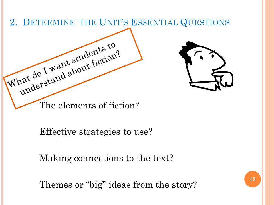 2. D ETERMINE THE U NIT ' S E SSENTIAL Q UESTIONS 13 The elements of fiction.