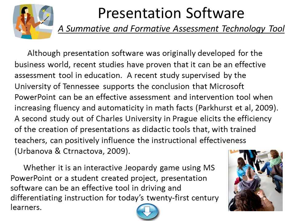 Presentation Software A Summative and Formative Assessment Technology Tool Whether it is an interactive Jeopardy game using MS PowerPoint or a student created project, presentation software can be an effective tool in driving and differentiating instruction for today's twenty-first century learners.