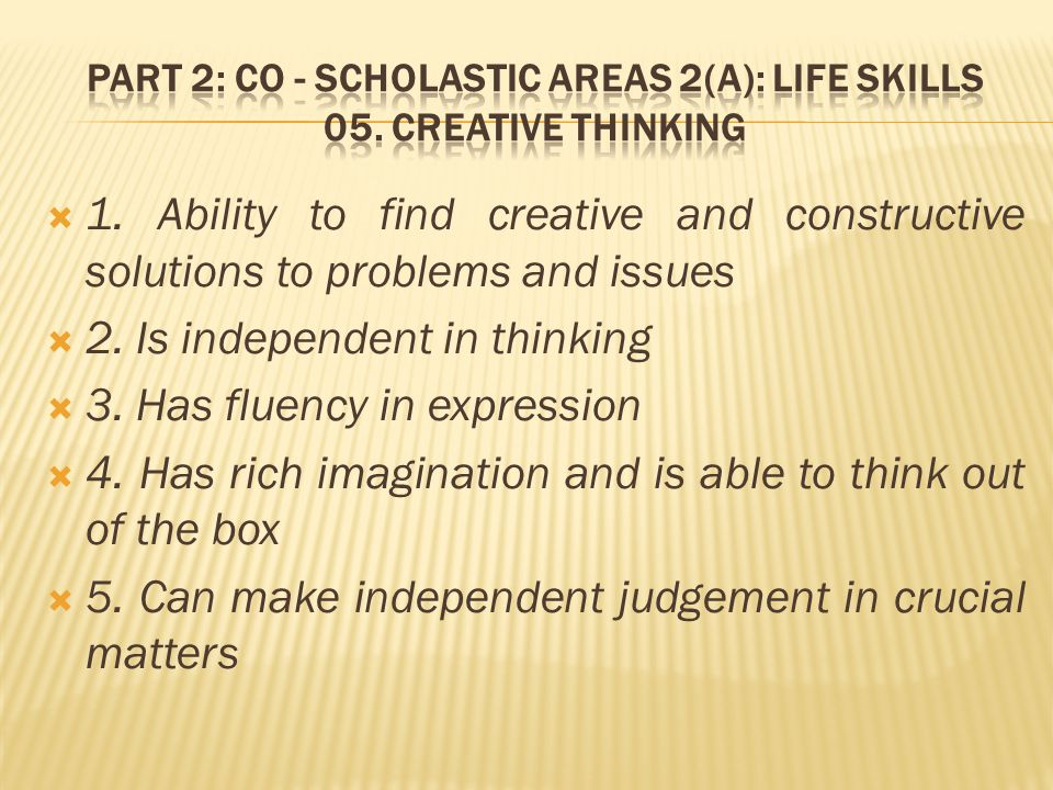  1. Ability to find creative and constructive solutions to problems and issues  2.