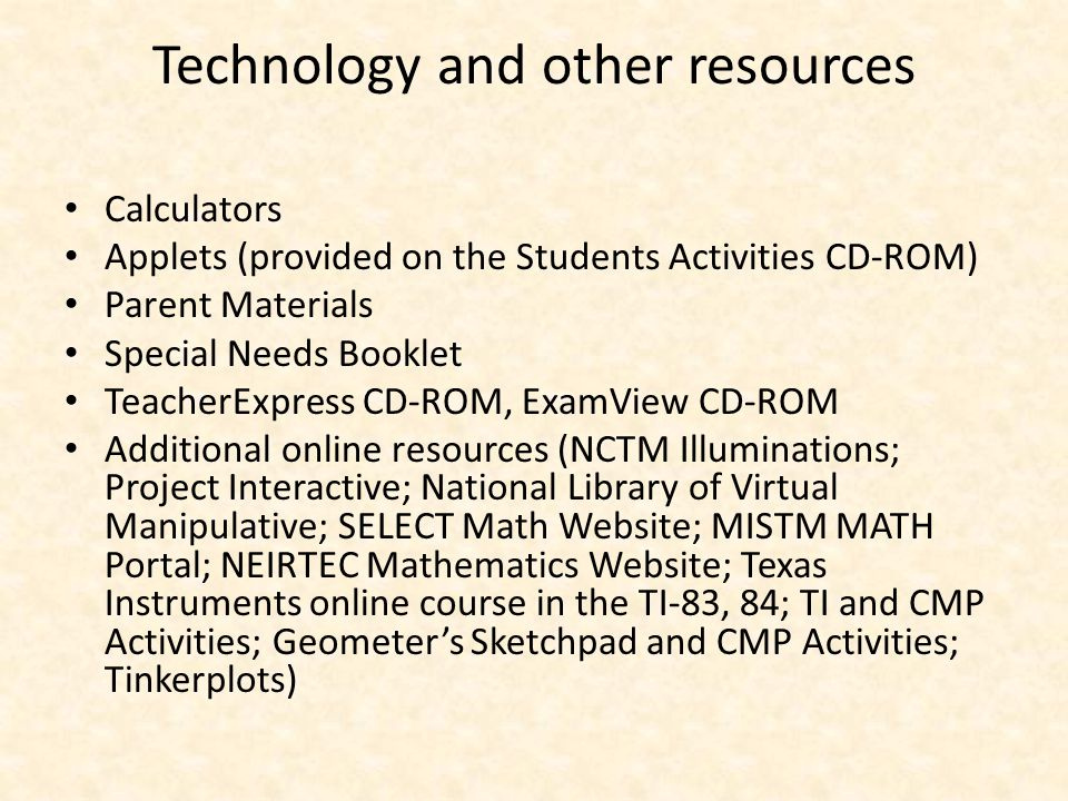 Technology and other resources Calculators Applets (provided on the Students Activities CD-ROM) Parent Materials Special Needs Booklet TeacherExpress CD-ROM, ExamView CD-ROM Additional online resources (NCTM Illuminations; Project Interactive; National Library of Virtual Manipulative; SELECT Math Website; MISTM MATH Portal; NEIRTEC Mathematics Website; Texas Instruments online course in the TI-83, 84; TI and CMP Activities; Geometer's Sketchpad and CMP Activities; Tinkerplots)