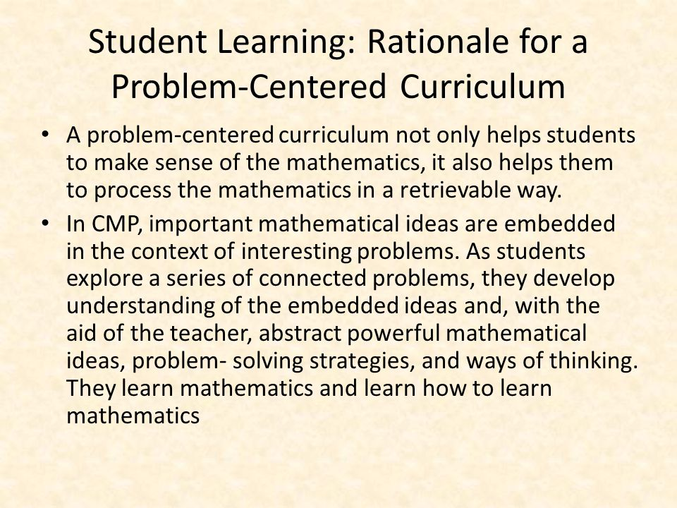 Student Learning: Rationale for a Problem-Centered Curriculum A problem-centered curriculum not only helps students to make sense of the mathematics, it also helps them to process the mathematics in a retrievable way.