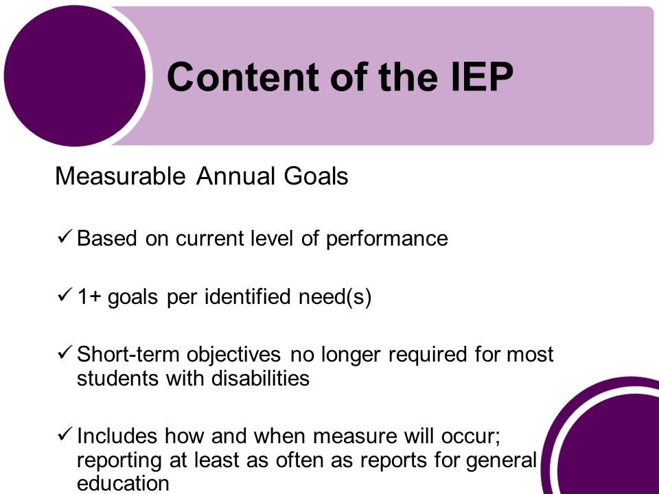 Content of the IEP Measurable Annual Goals Based on current level of performance 1+ goals per identified need(s) Short-term objectives no longer required for most students with disabilities Includes how and when measure will occur; reporting at least as often as reports for general education