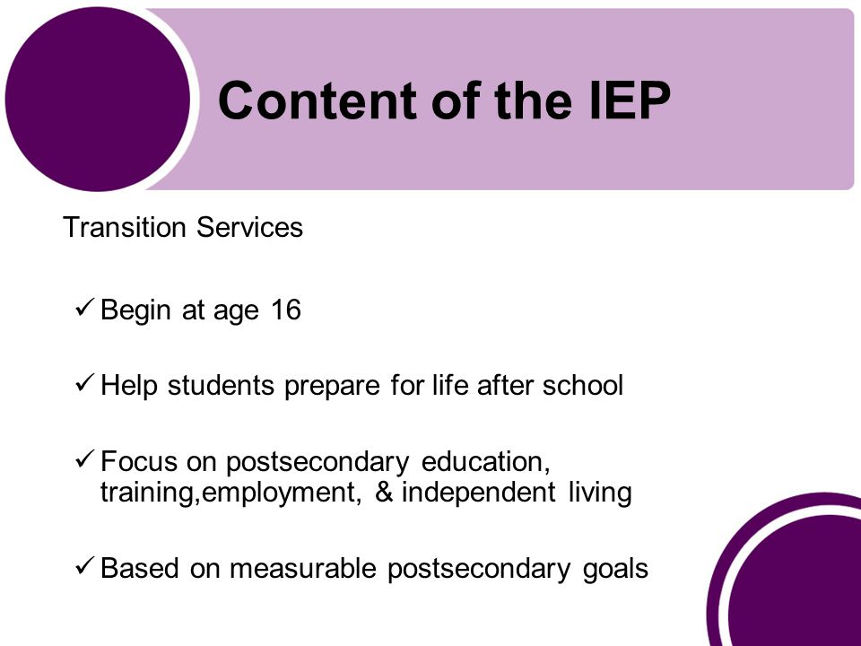 Content of the IEP Transition Services Begin at age 16 Help students prepare for life after school Focus on postsecondary education, training,employment, & independent living Based on measurable postsecondary goals