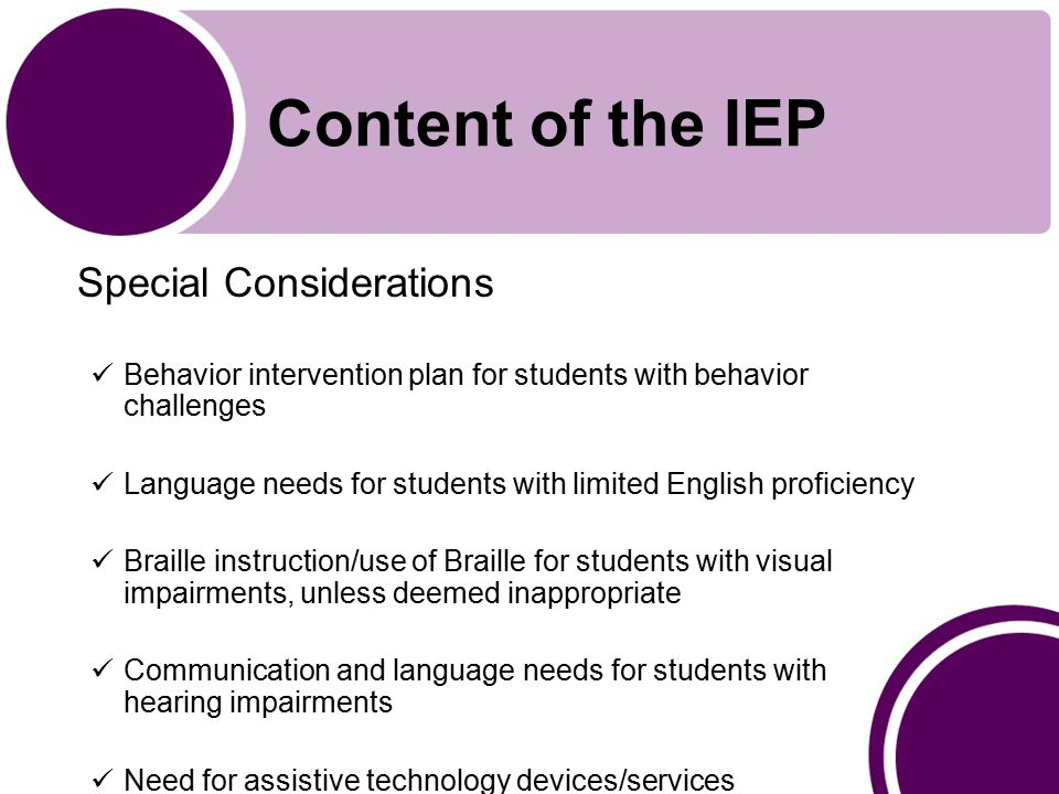 Content of the IEP Special Considerations Behavior intervention plan for students with behavior challenges Language needs for students with limited English proficiency Braille instruction/use of Braille for students with visual impairments, unless deemed inappropriate Communication and language needs for students with hearing impairments Need for assistive technology devices/services