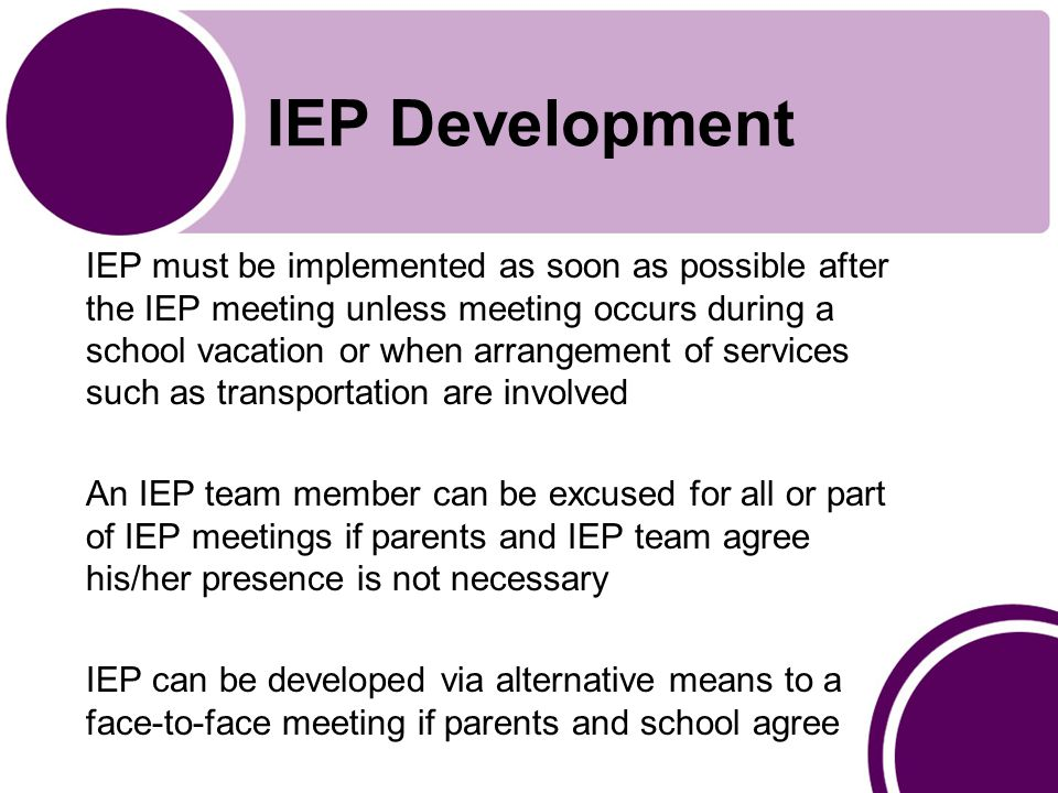 IEP Development Existing IEP can be amended without meeting if IEP team members agree IEP can be amended, rather than redrafted, when applicable Transfer students must receive FAPE in accordance with previous IEP
